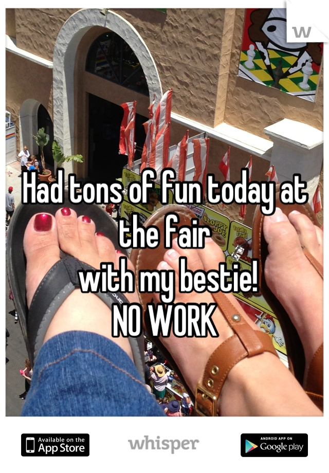 Had tons of fun today at the fair  with my bestie! NO WORK