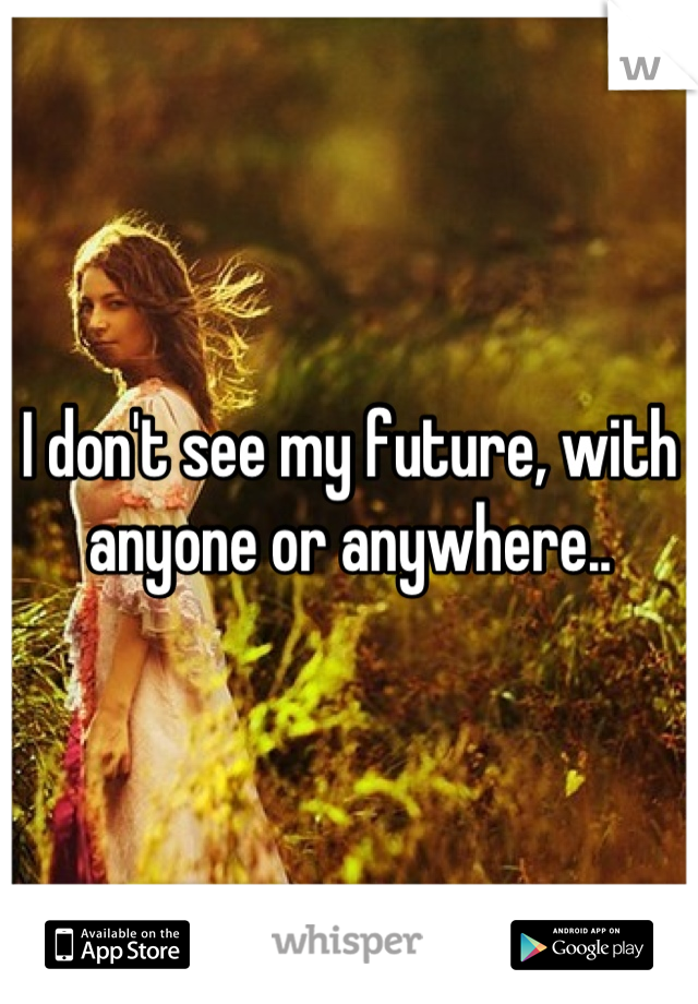 I don't see my future, with anyone or anywhere..