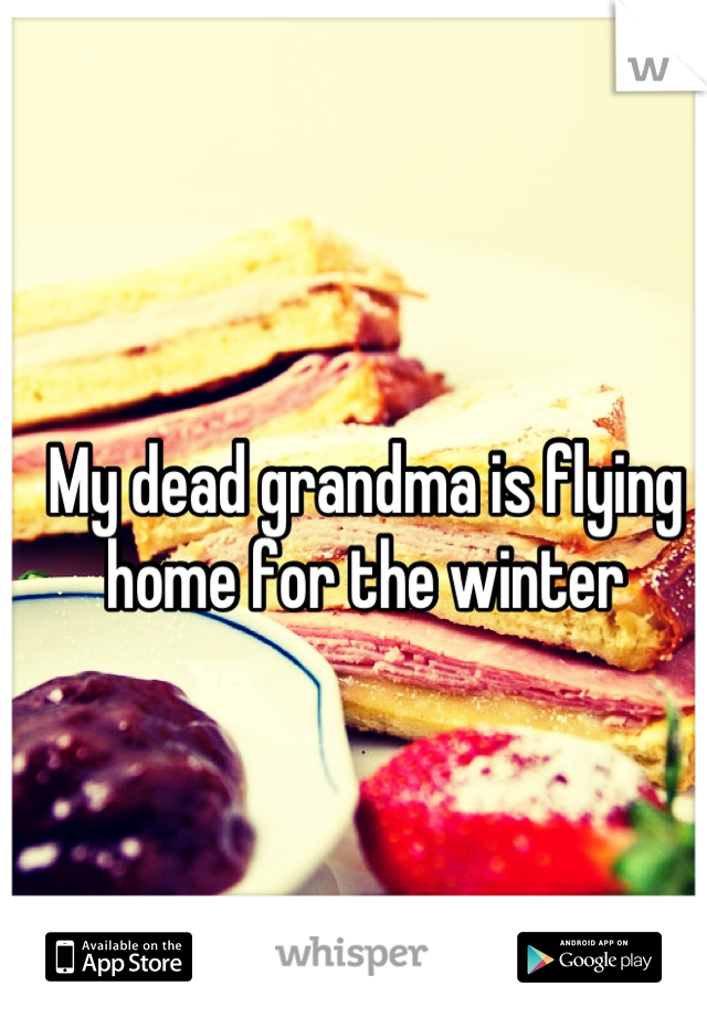 My dead grandma is flying home for the winter