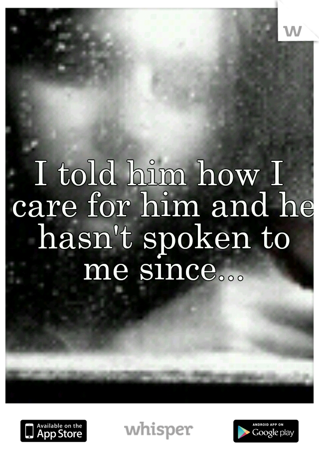 I told him how I care for him and he hasn't spoken to me since...