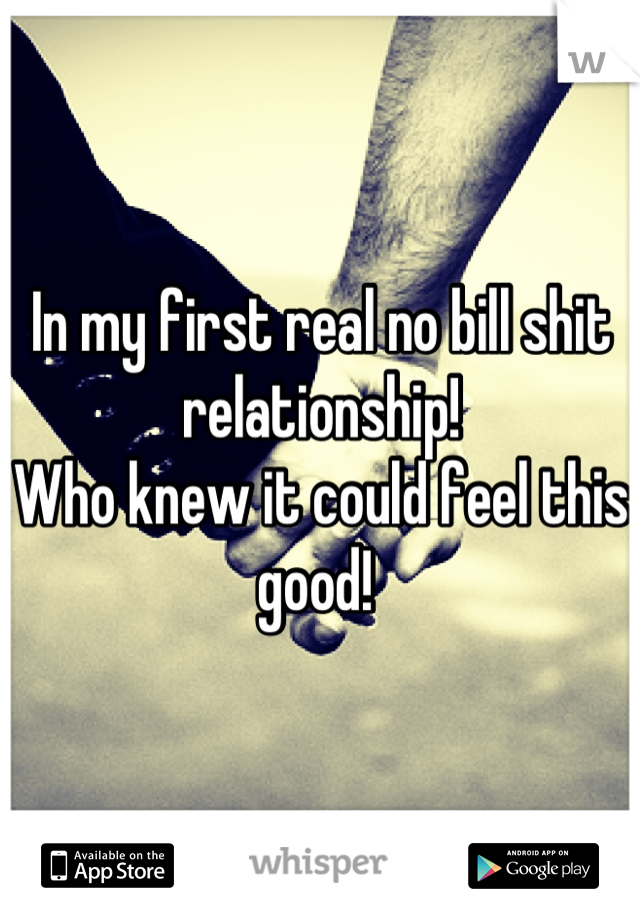 In my first real no bill shit relationship! Who knew it could feel this good!