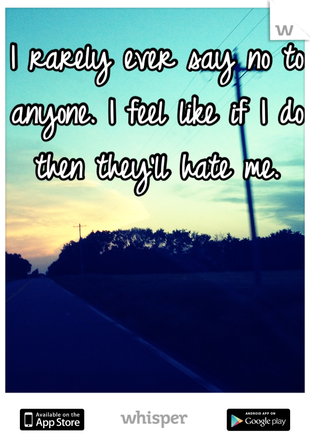 I rarely ever say no to anyone. I feel like if I do then they'll hate me.