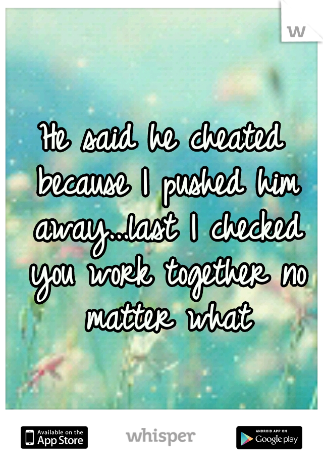 He said he cheated because I pushed him away...last I checked you work together no matter what