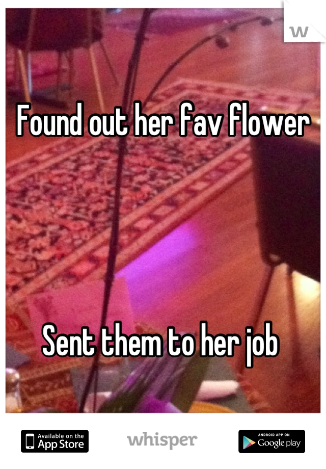 Found out her fav flower      Sent them to her job