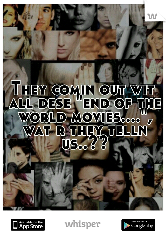 """They comin out wit all dese """"end of the world movies...."""", wat r they telln us..??"""