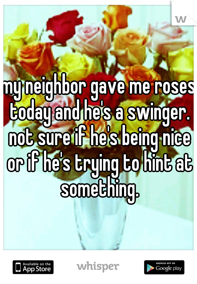 my neighbor gave me roses today and he's a swinger. not sure if he's being nice or if he's trying to hint at something.