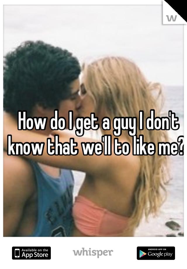 How do I get a guy I don't know that we'll to like me?