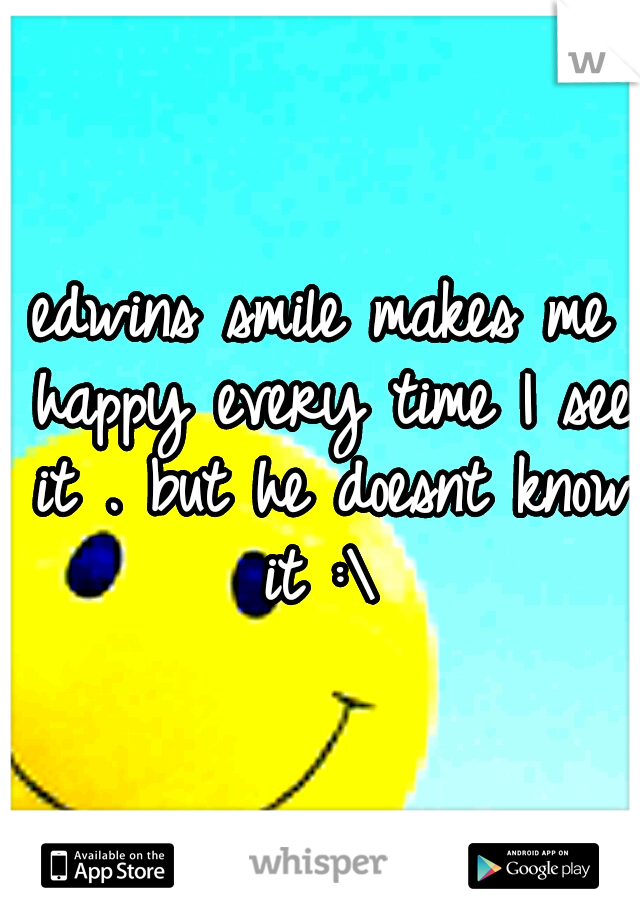 edwins smile makes me happy every time I see it . but he doesnt know it :\