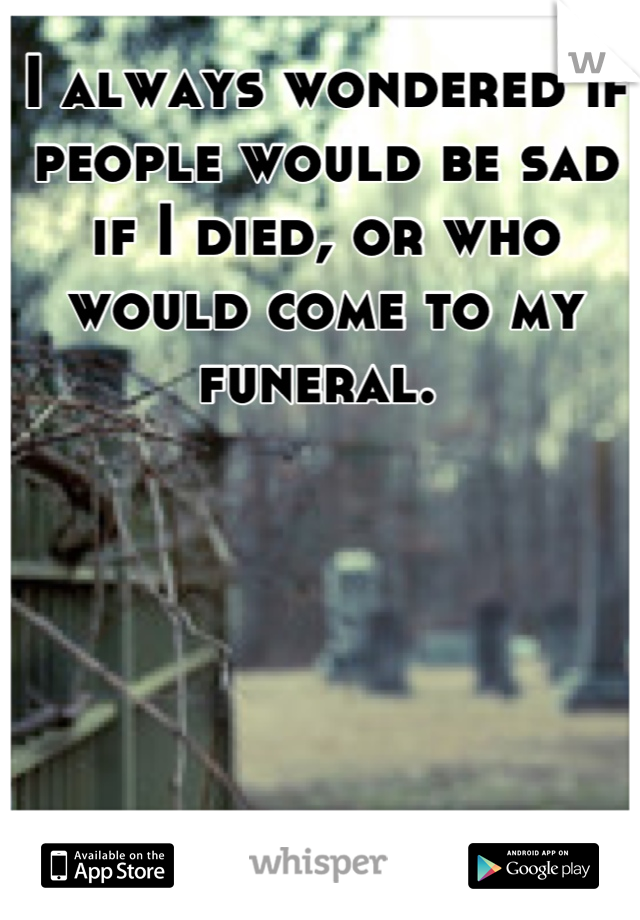 I always wondered if people would be sad if I died, or who would come to my funeral.