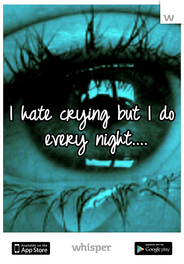 I hate crying but I do every night....