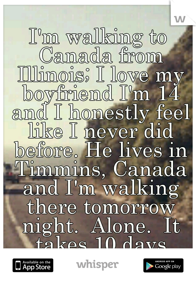 I'm walking to Canada from Illinois; I love my boyfriend I'm 14 and I honestly feel like I never did before. He lives in Timmins, Canada and I'm walking there tomorrow night.  Alone.  It takes 10 days