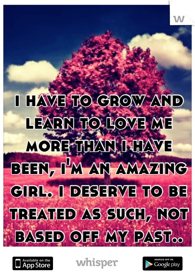 i have to grow and learn to love me more than i have been, i'm an amazing girl. i deserve to be treated as such, not based off my past..