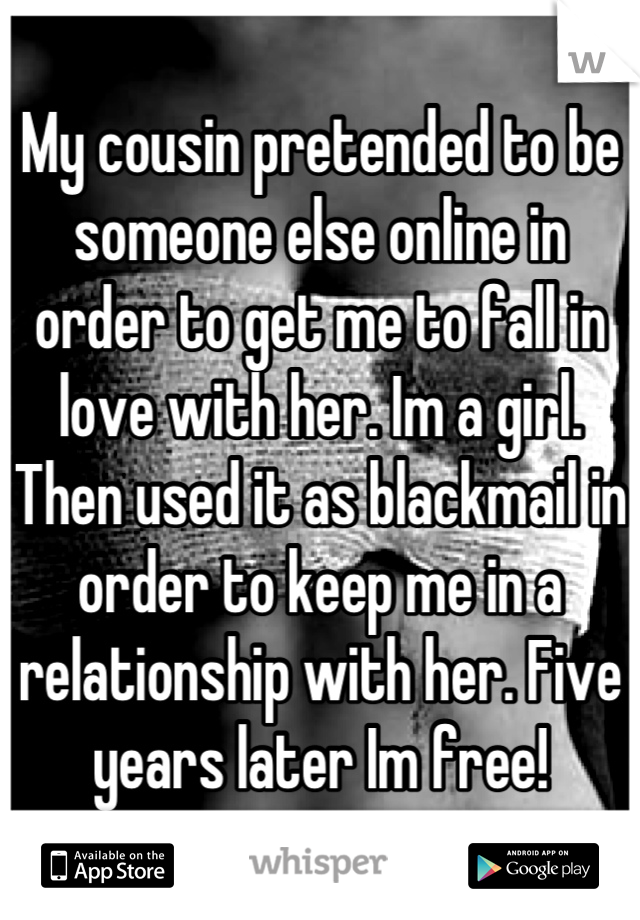 My cousin pretended to be someone else online in order to get me to fall in love with her. Im a girl. Then used it as blackmail in order to keep me in a relationship with her. Five years later Im free!