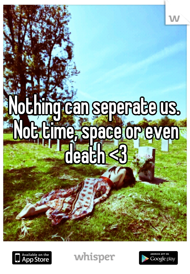 Nothing can seperate us. Not time, space or even death <3