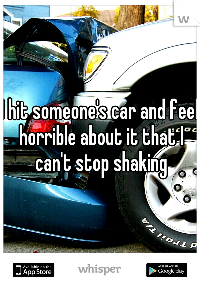 I hit someone's car and feel horrible about it that I can't stop shaking