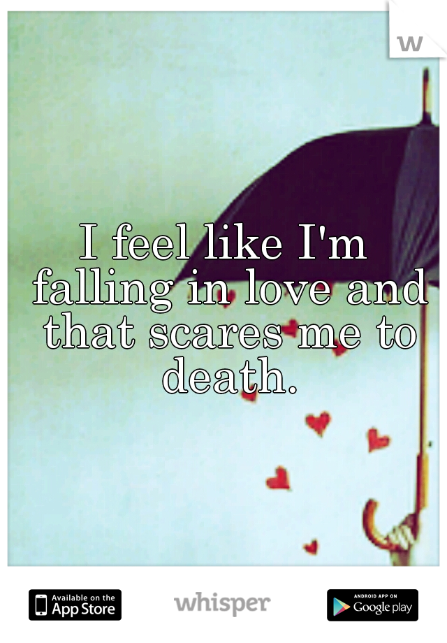 I feel like I'm falling in love and that scares me to death.