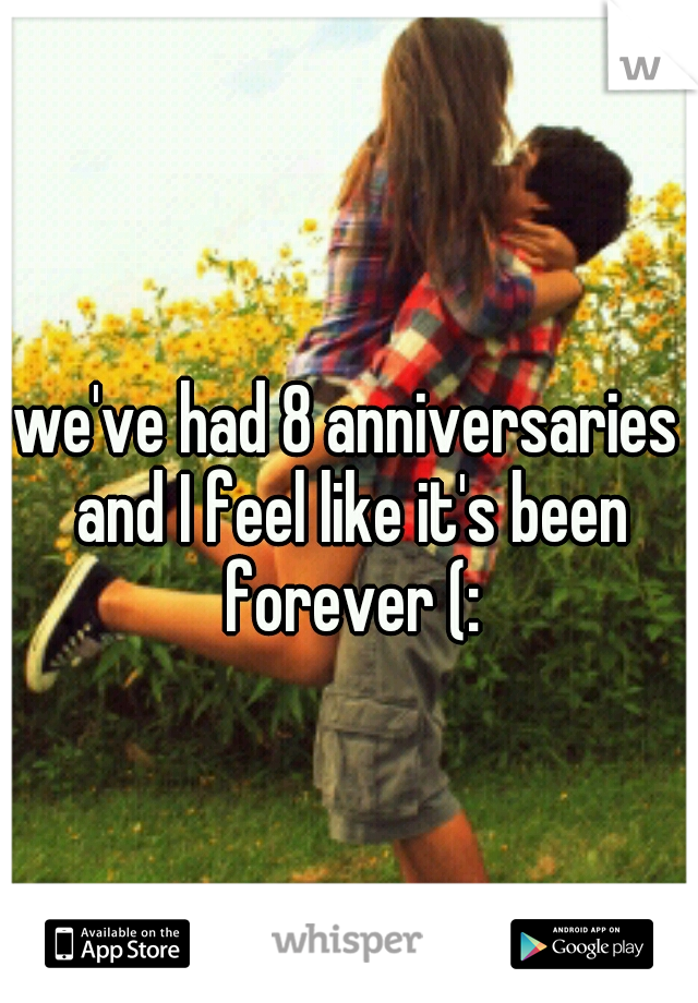 we've had 8 anniversaries and I feel like it's been forever (: