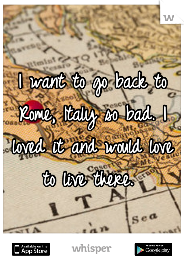I want to go back to Rome, Italy so bad. I loved it and would love to live there.