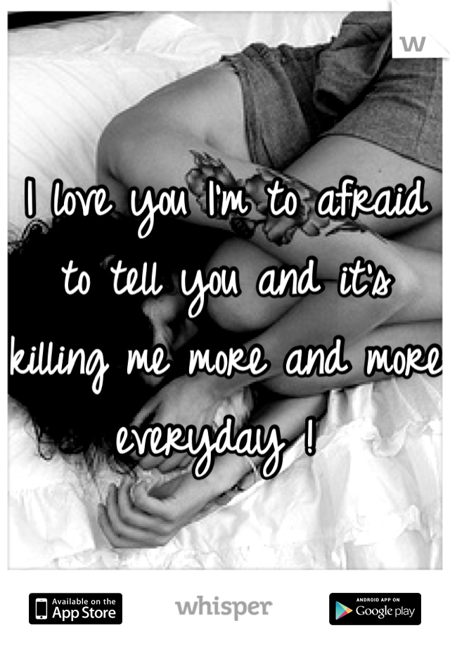 I love you I'm to afraid to tell you and it's killing me more and more everyday !
