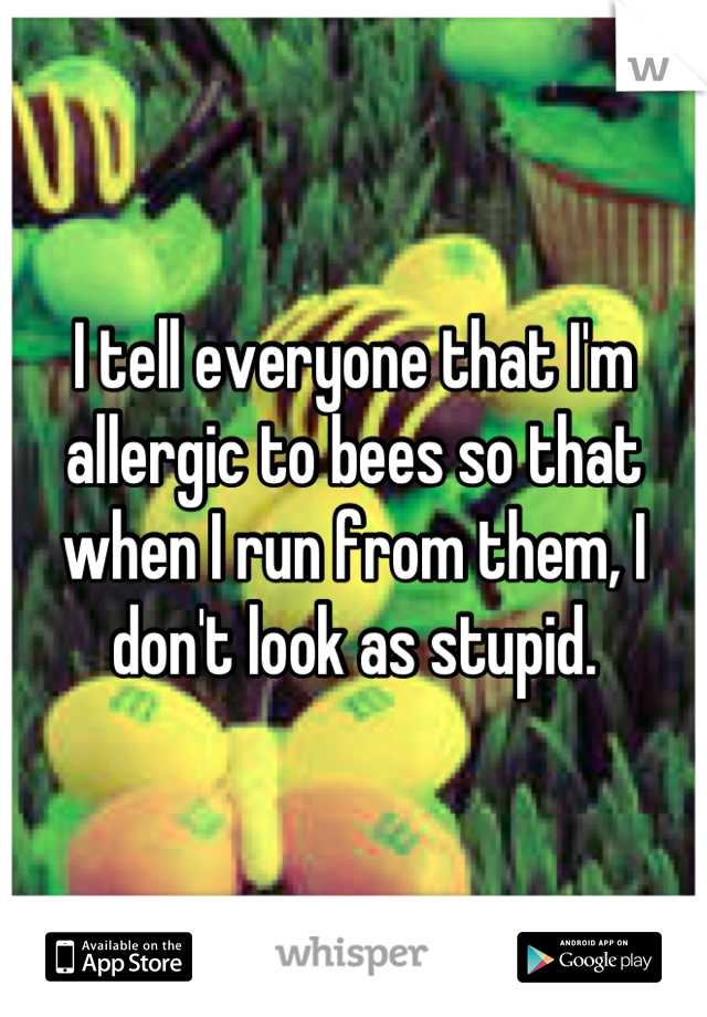 I tell everyone that I'm allergic to bees so that when I run from them, I don't look as stupid.