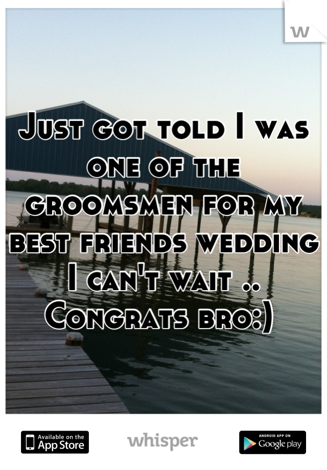 Just got told I was one of the groomsmen for my best friends wedding I can't wait .. Congrats bro:)