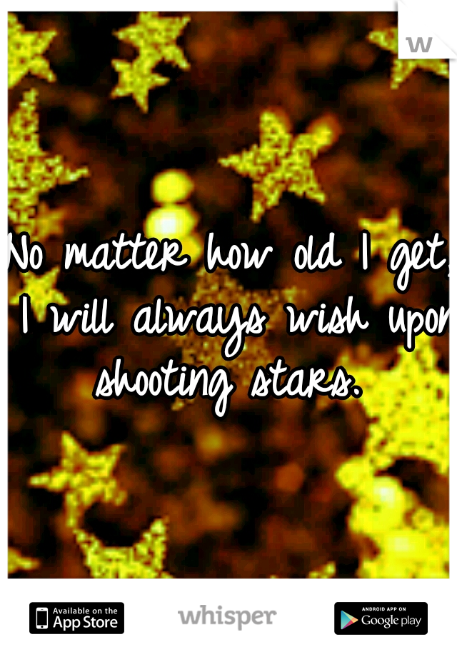 No matter how old I get, I will always wish upon shooting stars.