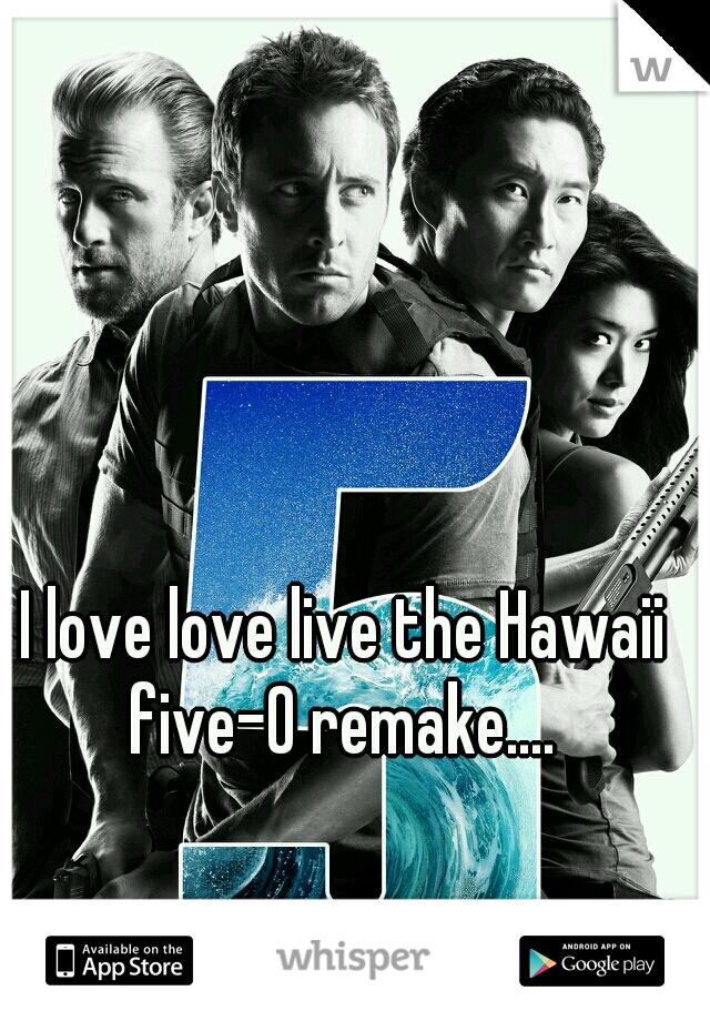 I love love live the Hawaii five-0 remake....
