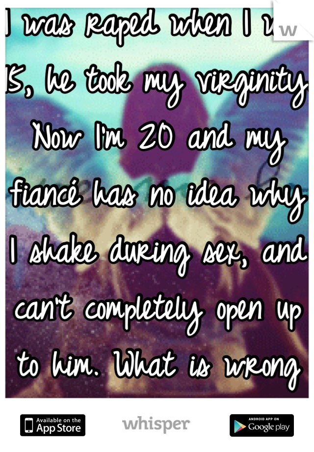 I was raped when I was 15, he took my virginity. Now I'm 20 and my fiancé has no idea why I shake during sex, and can't completely open up to him. What is wrong with me?