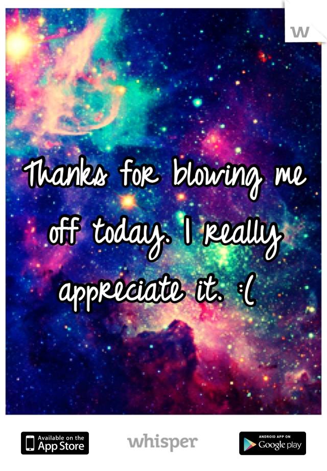 Thanks for blowing me off today. I really appreciate it. :(