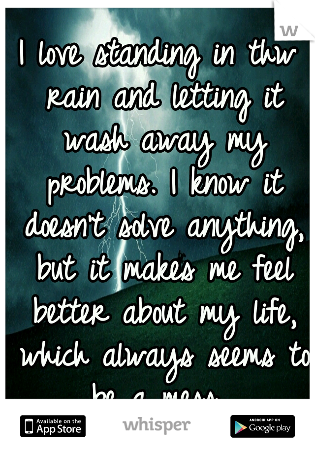I love standing in thw rain and letting it wash away my problems. I know it doesn't solve anything, but it makes me feel better about my life, which always seems to be a mess...