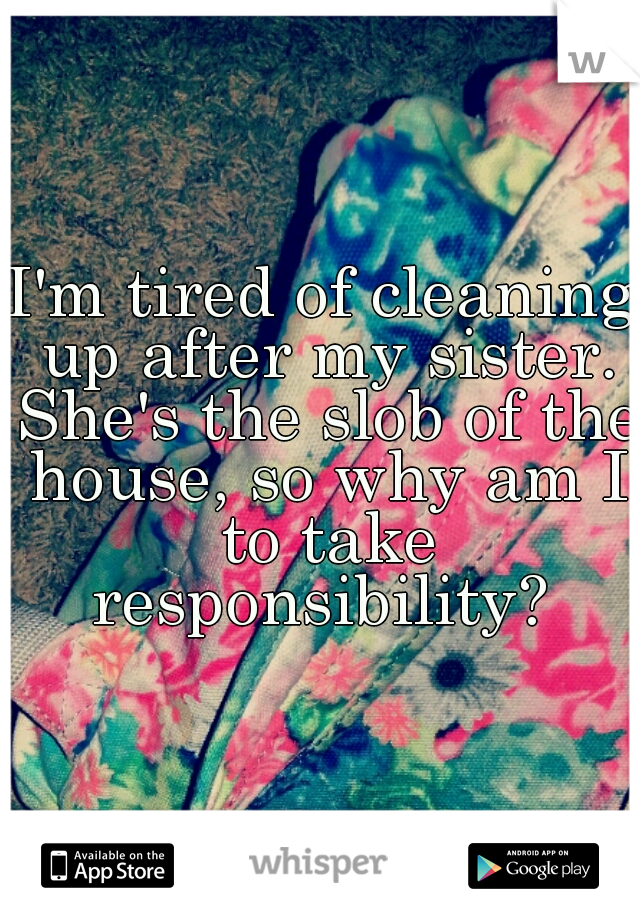 I'm tired of cleaning up after my sister. She's the slob of the house, so why am I to take responsibility?