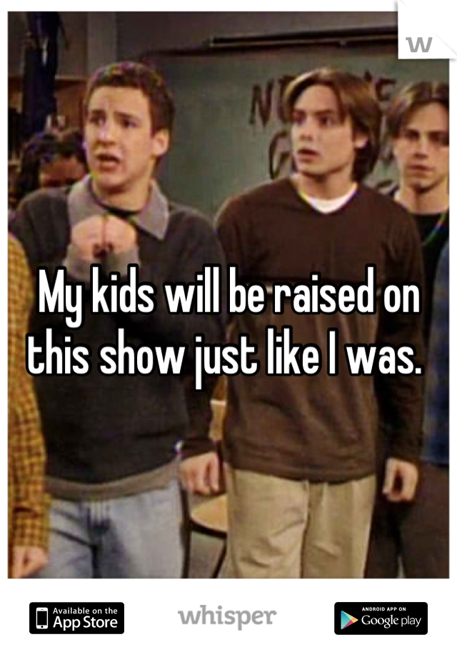 My kids will be raised on this show just like I was.
