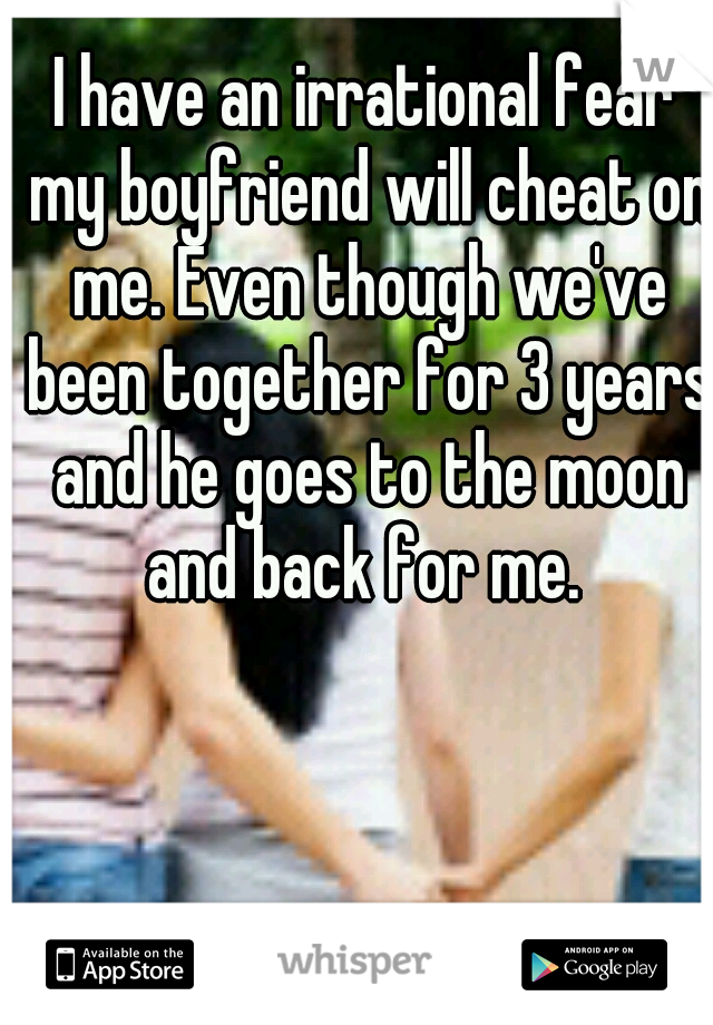 I have an irrational fear my boyfriend will cheat on me. Even though we've been together for 3 years and he goes to the moon and back for me.
