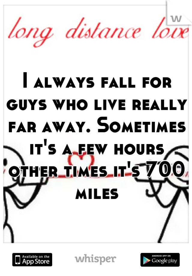 I always fall for guys who live really far away. Sometimes it's a few hours other times it's 700 miles