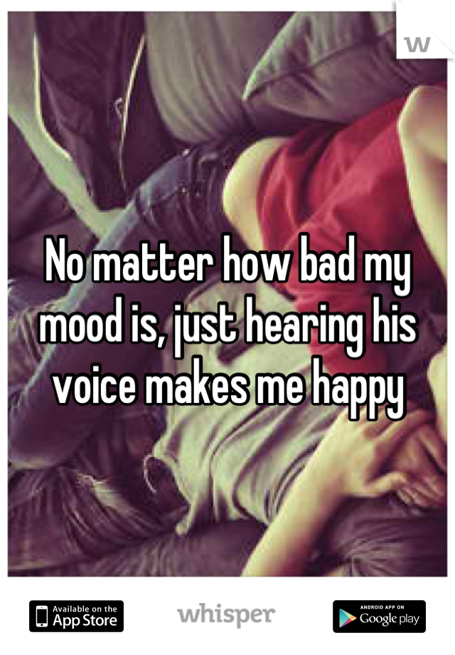 No matter how bad my mood is, just hearing his voice makes me happy
