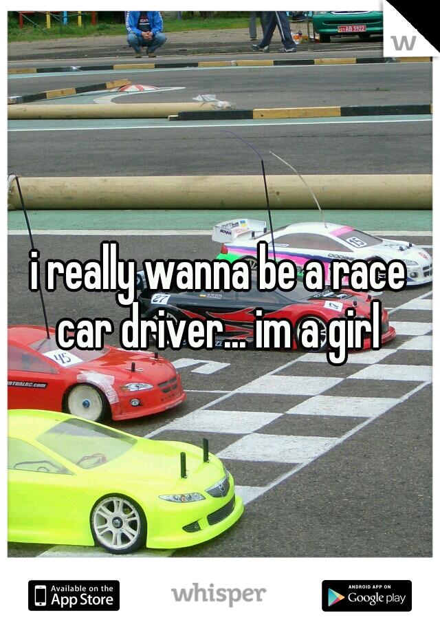 i really wanna be a race car driver... im a girl