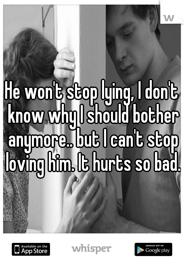 He won't stop lying, I don't know why I should bother anymore.. but I can't stop loving him. It hurts so bad.