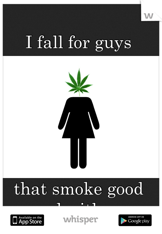 I fall for guys        that smoke good weed with me