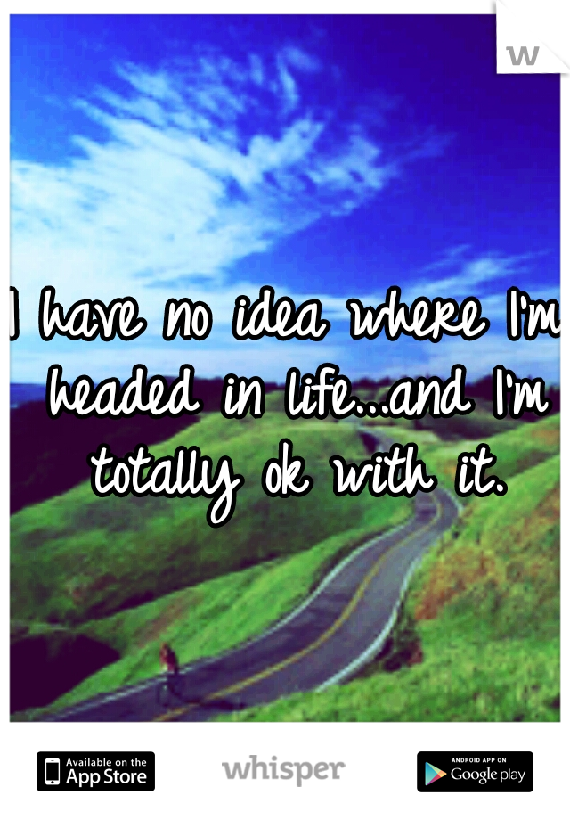 I have no idea where I'm headed in life...and I'm totally ok with it.