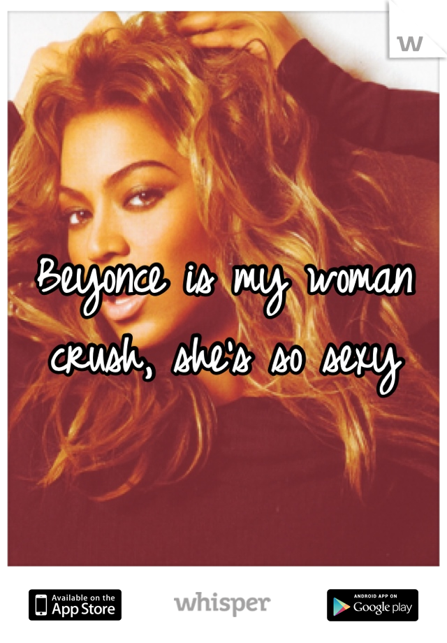 Beyonce is my woman crush, she's so sexy