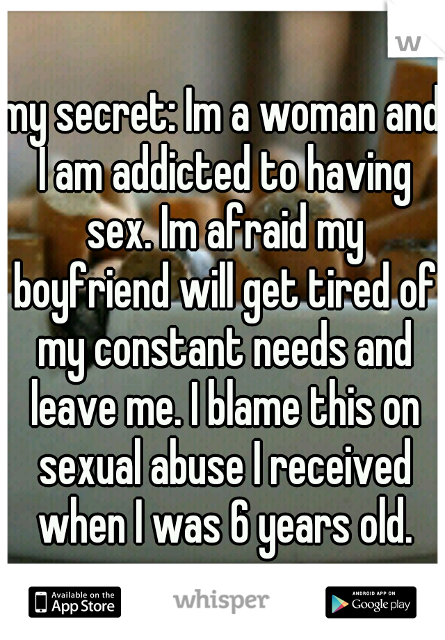 my secret: Im a woman and I am addicted to having sex. Im afraid my boyfriend will get tired of my constant needs and leave me. I blame this on sexual abuse I received when I was 6 years old.