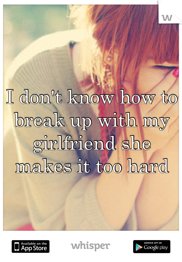 I don't know how to break up with my girlfriend she makes it too hard