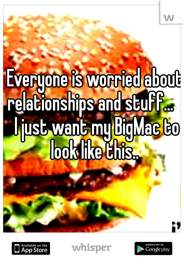 Everyone is worried about relationships and stuff...   I just want my BigMac to look like this..