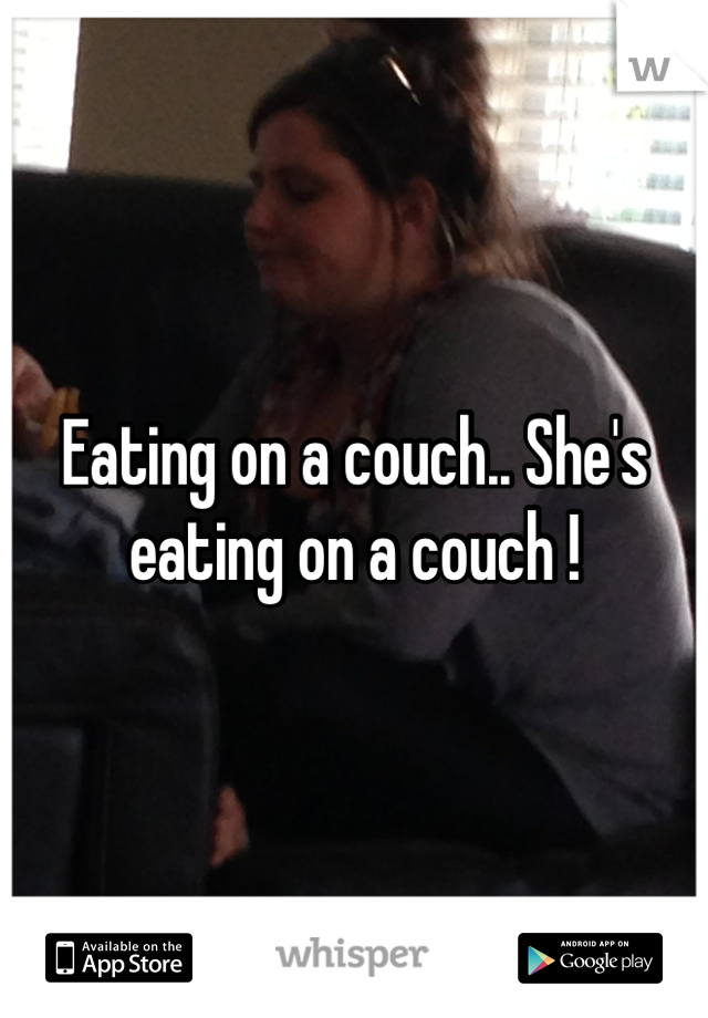 Eating on a couch.. She's eating on a couch !