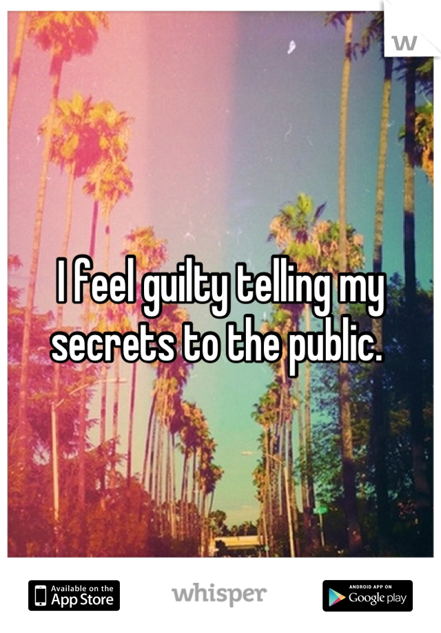 I feel guilty telling my secrets to the public.