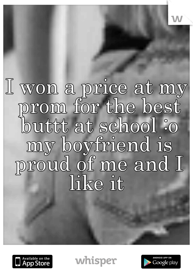 I won a price at my prom for the best buttt at school :o my boyfriend is proud of me and I like it