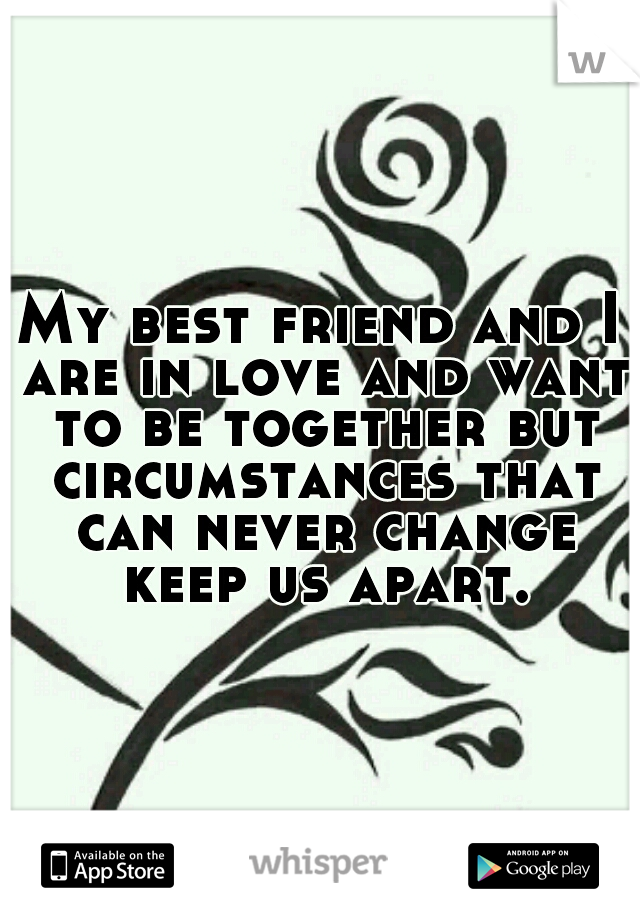 My best friend and I are in love and want to be together but circumstances that can never change keep us apart.