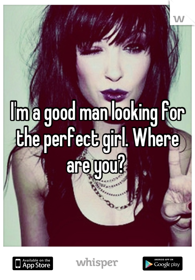 I'm a good man looking for the perfect girl. Where are you?