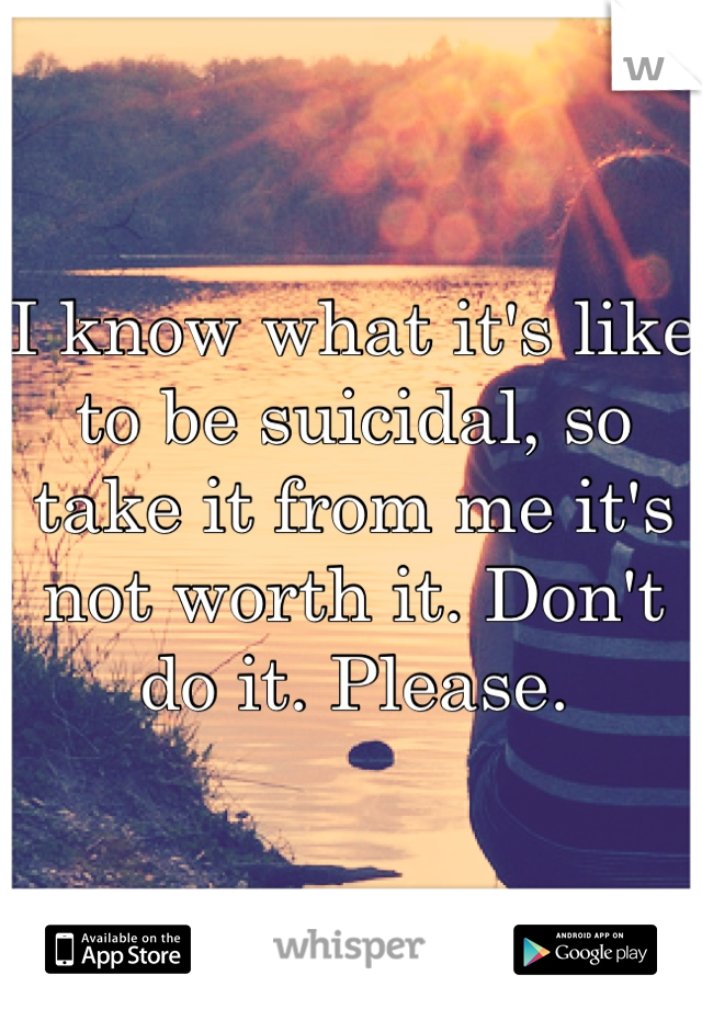 I know what it's like to be suicidal, so take it from me it's not worth it. Don't do it. Please.