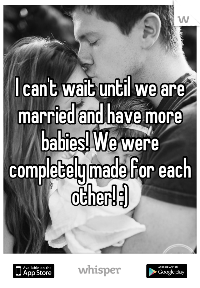 I can't wait until we are married and have more babies! We were completely made for each other! :)